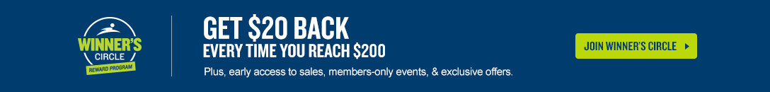 Get $20 back every time you reach $200 plus early access to sales, special events, and more. Join the Winners Circle Rewards Program.